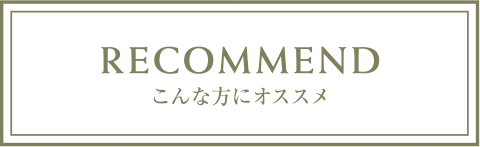 RECOMMEND こんな方にオススメ